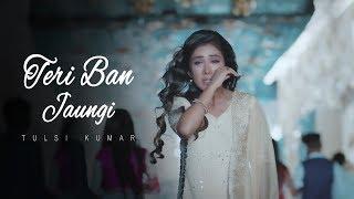 Teri Ban Jaungi   Tulsi Kumar   Full Song   Latest Hindi Sad Song 2019   Best Ever Sad Songs