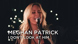 Meghan Patrick | I Don't Look At Him | First Play Live