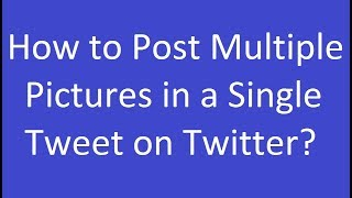How to Post Multiple Pictures in a Single Tweet on Twitter?