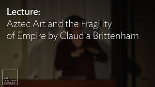 Lecture: Aztec Art And The Fragility Of Empire By Claudia Brittenham
