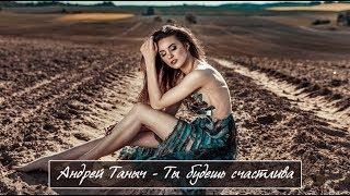 Очень Красивая Песня !!! Андрей Таныч - Ты Будешь Счастлива! Новинка 2018