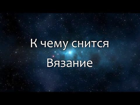 К чему снится Вязание (Сонник, Толкование снов)