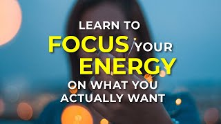 Learn To Focus Your Energy on What you Actually Want