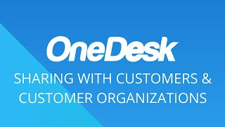 OneDesk – Getting Started: Sharing with Customers & Customer Organizations