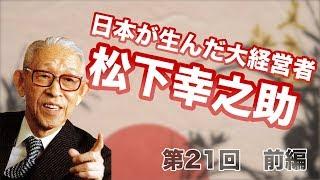 第21回 前編 日本が生んだ大経営者、松下幸之助