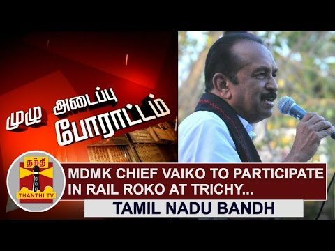 Tamil-Nadu-Bandh-MDMK-Chief-Vaiko-to-participate-in-Rail-Roko-at-Trichy-Thanthi-TV