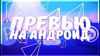 ДЕЛАЕМ ПРЕВЬЮ НА АНДРОИД!