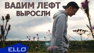 Вадим Лефт - Выросли / ELLO UP^ /