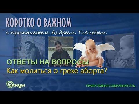Как молиться за грех аборта о. Андрей Ткачев