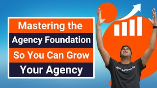 Mastering the Agency Foundation So You Can Grow Your Agency