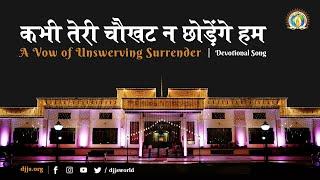 कभी तेरी चौखट न छोड़ेंगे हम | A vow of Unswerving Surrender | Guru Shishya Parampara | DJJS Bhajan