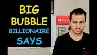 BILLIONAIRE SAYS WE HAVE A BIG BUBBLE FOLKS