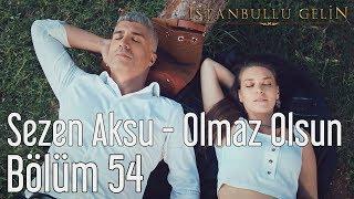İstanbullu Gelin 54. Bölüm - Sezen Aksu - Olmaz Olsun