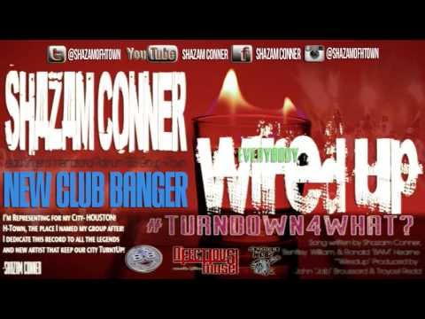 Shazam Conner of H-Town: Everbody WiredUp (#TURNDOWN4WHAT?) NEW CLUB BANGER