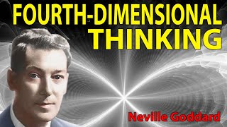 Thinking Fourth-Dimensionally... The UNSEEN as SEEN (Neville Goddard)
