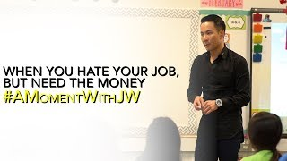 A Moment With JW | When You Hate Your Job but Need the Money