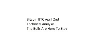 Bitcoin BTC April 2nd Technical Analysis. The Bulls Are Here To Stay