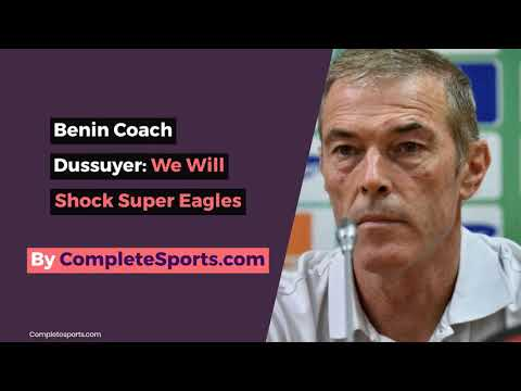 VIDEO: Benin Coach Dussuyer: We Will Shock Super Eagles