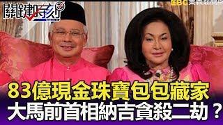 83億現金珠寶包包藏家中 大馬前首相納吉貪、殺二劫?- 關鍵精華