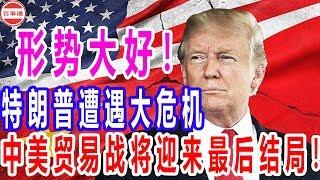 形势大好!特朗普遭遇大危机,中美贸易战将迎来最后结局!