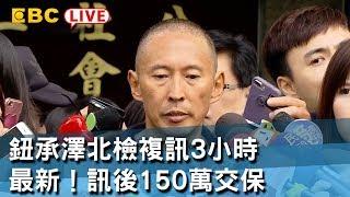 《全程直播》12/10 鈕承澤北檢複訊3小時 最新!訊後150萬交保