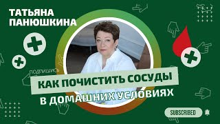Как почистить сосуды в домашних условиях? Татьяна Панюшкина