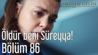 İstanbullu Gelin 86. Bölüm - Öldür Beni Süreyya!