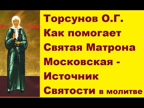 Торсунов О.Г. Как ПОМОГАЕТ Святая Матрона Московская - источник СВЯТОСТИ в молитве