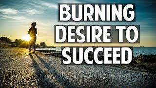 Have a BURNING DESIRE to Succeed!