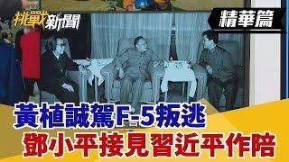 【挑戰精華】黃植誠駕F-5叛逃 鄧小平接見習近平作陪