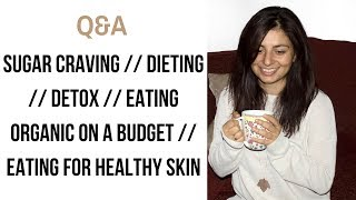 Q&A Part 1- Sugar Cravings, Detox, Dieting, Eating Organic & Eating for Healthy Skin