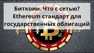 Биткоин. Что с сетью? Ethereum стандарт для государственных облигаций Курс биткоина