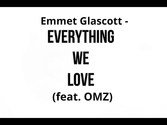 Everything We Love  (feat. OMZ) - Emmet Glascott