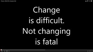 Change is difficult Not changing is fatal