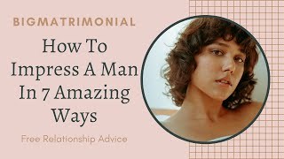 How To Impress A Man In 7 Amazing Ways-BigMatrimonial