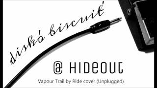 diskó biscuit' @ Hideout -  4 Vapour trail by Ride cover (Unplugged)