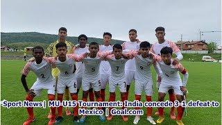 Sport News  MU-U15 Tournament: India concede 3-1 defeat to Mexico   Goal.com