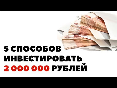 ТОП-5 способов вложить 2 миллиона рублей. Куда инвестировать 2000000, чтобы заработать?