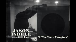 Jason Isbell And The 400 Unit - If We Were Vampires video