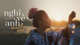 VĂN MAI HƯƠNG - NGHĨ VỀ ANH [OFFICIAL MV]
