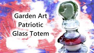 Garden Art: Junk Art Patriotic Glass Totem