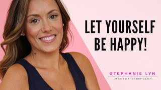LET YOURSELF BE HAPPY!   STOP SABOTAGING YOUR RELATIONSHIPS  Stephanie Lyn Coaching