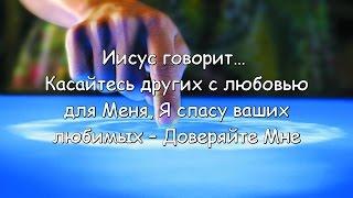 Иисус говорит… Касайтесь других с любовью для Меня, Я спасу ваших любимых – Доверяйте Мне