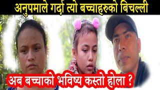 अनुपाले गर्दा त्यो बच्चाहरुको बिचल्ली बनाए    अब बच्चाको भविष्य कस्तो होला    Anupa