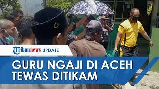 Pembunuhan Brutal Guru Ngaji di Aceh yang Tewas Ditikam, Terus Kejar Korban yang Selamatkan Diri