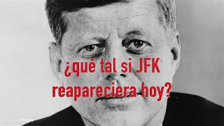 ¿Que tal si John F Kennedy reapareciera hoy?