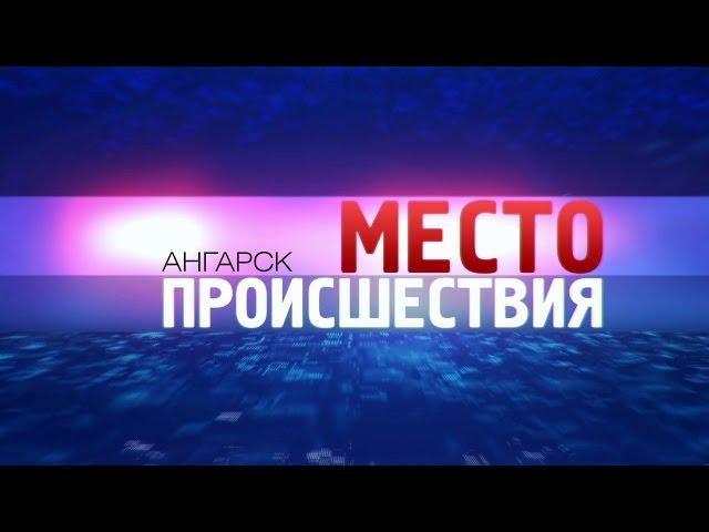 «Место происшествия – Ангарск» за 21июля 2014