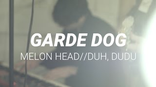 Garde Dog ≈ Melon Head//Duh, Dudu