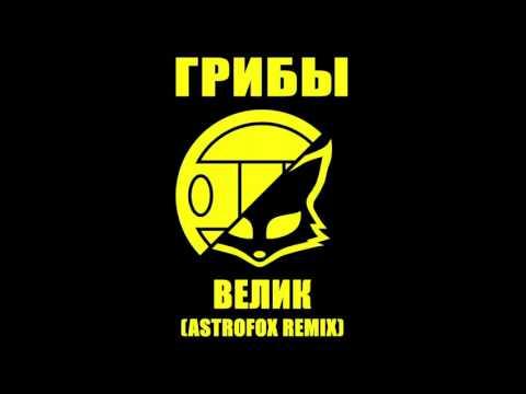 Грибы - Велик AstroFox Remix
