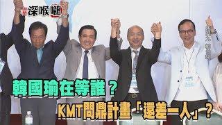 2019.09.18新聞深喉嚨 韓國瑜在等誰? KMT問鼎計畫「還差一人」?